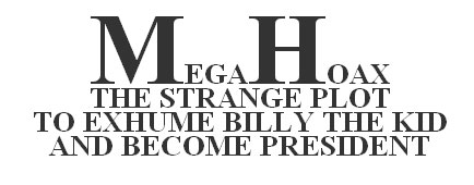Mega Hoax - The strange plot to exhume Billy the Kid and Become President